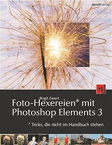 Foto-Hexereien mit Photoshop Elements 3: Tricks, die nicht im Handbuch stehen - Birgit Ewert