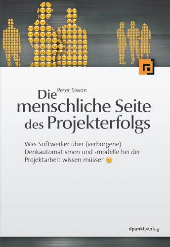 Die menschliche Seite des Projekterfolgs : Was Softwerker über (verborgene) Denkautomatismen und -modelle in der Projektarbeit wissen müssen. - Siwon, Peter
