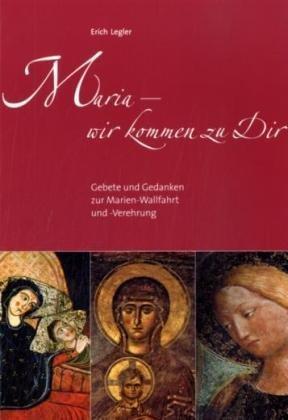 Maria - wir kommen zu Dir: Gebete: Erich Legler