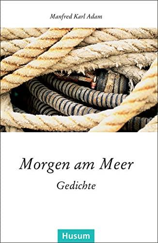 Morgen am Meer: Gedichte: Manfred Karl Adam