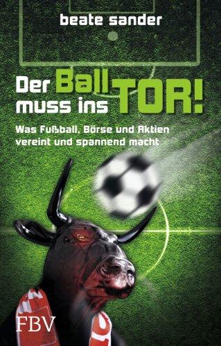 9783898796811: Der Ball muss ins Tor!: Was Fußball, Börse und Aktien vereint und spannend macht