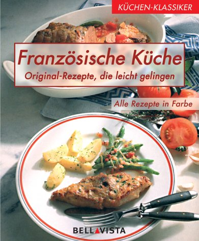 Französische Küche Original- Rezepte, die leicht gelingen: ohne Autor