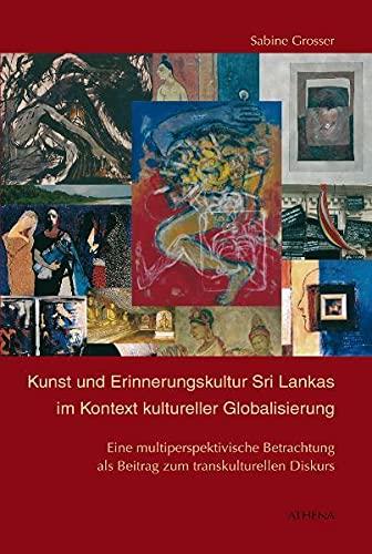 Kunst und Erinnerungskultur Sri Lankas im Kontext kultureller Globalisierung: Sabine Grosser