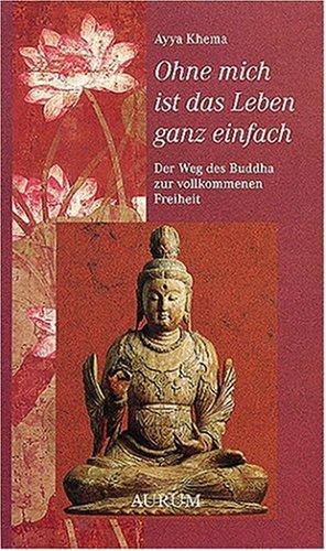 9783899013603: Ohne mich ist das Leben ganz einfach: Der Weg des Buddha zur vollkommenden Freiheit