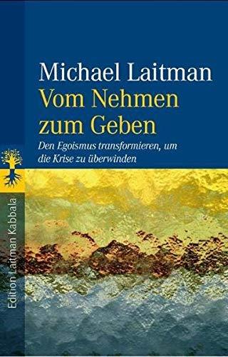 Vom Nehmen zum Geben: Den Egoismus transformieren,: Michael Laitman