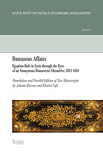 DAMASCUS AFFAIRS. EGYPTIAN RULE IN SYRIA THROUGH THE EYES OF AN ANONYMOUS DAMASCENE CHRONICLER, 1...
