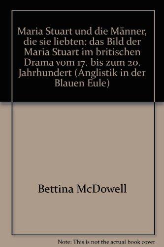 Maria Stuart und die Männer, die sie liebten: Das Bild der Maria Stuart im britischen Drama vom 17. bis zum 20. Jahrhundert - Bettina McDowell