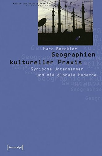 Geographien kultureller Praxis: Syrische Unternehmer und die globale Moderne (Paperback): Marc ...