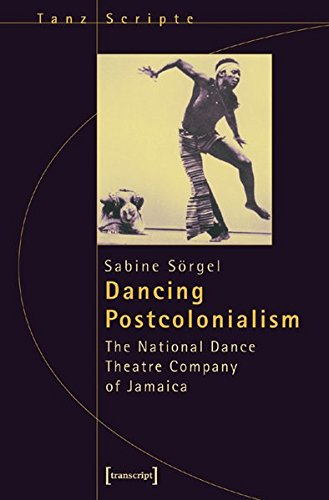 Dancing Postcolonialism: The National Dance Theatre Company of Jamaica (Critical Dance Studies): ...