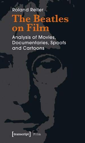 The Beatles on Film: Analysis of Movies, Documentaries, Spoofs and Cartoons: Roland Reiter