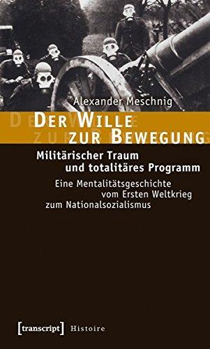 Der Wille zur Bewegung: Militärischer Traum und totalitäres Programm. Eine Mentalitätsgeschichte ...