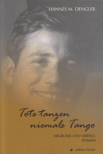 Tote tanzen niemals Tango: Abgrund und Verfall.: Hannes M. Dengler