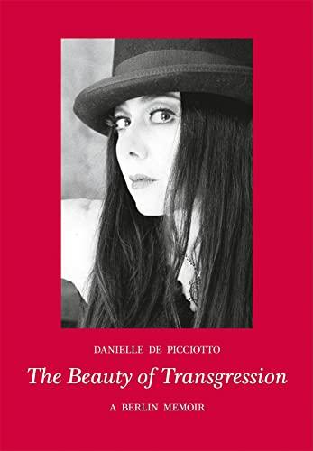 The Beauty of Transgression : A Berlin Memoir: de Picciotto, Danielle