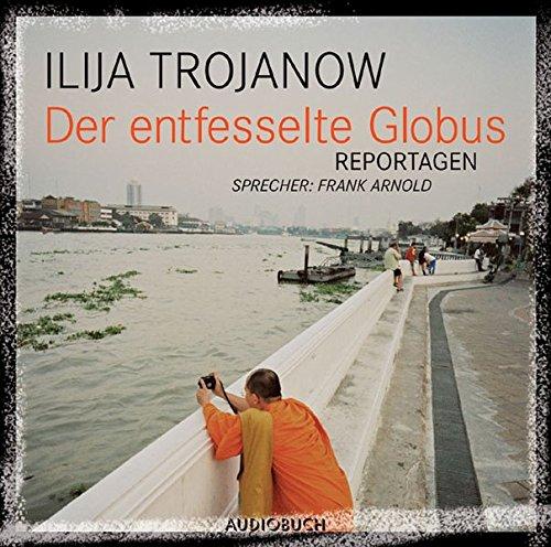 Der entfesselte Globus: Reportagen: Ilija Trojanow