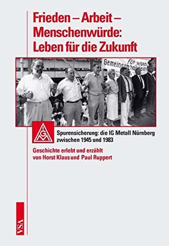 Frieden - Arbeit - Menschenwürde: Leben für die Zukunft: Spurensicherung: die IG Metall Nürnberg zwischen 1945 und 1983. Geschichte erlebt und erzählt von Horst Klaus und Paul Ruppert - Horst Klaus, Paul Ruppert