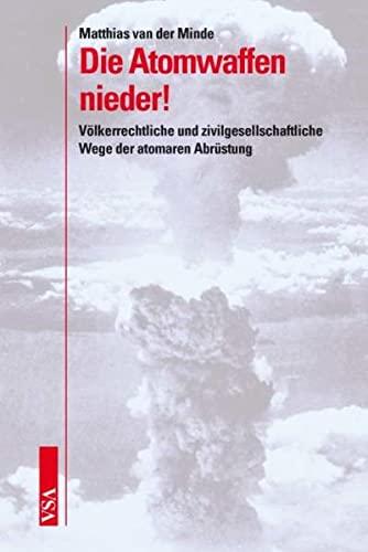 Die Atomwaffen nieder! : Völkerrechtliche und zivilgesellschaftliche Wege der atomaren Abrüstung - Matthias van der Minde