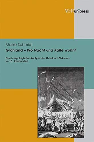 Gronland - Wo Nacht Und Kalte Wohnt: Eine Imagologische Analyse Des Gronland-Diskurses Im 18. ...