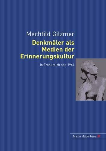 Denkmäler als Medien der Erinnerungskultur in Frankreich seit 1944: Mechtild Gilzmer