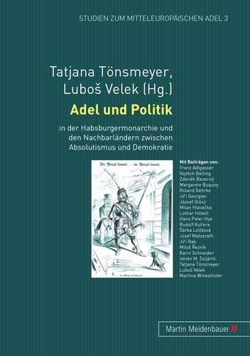 Adel und Politik in der Habsburgermonarchie und den Nachbarländern zwischen Absolutismus und ...