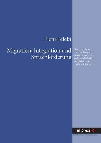9783899756753: Migration, Integration und Sprachförderung: Eine empirische Untersuchung zum Wortschatzerwerb und zur schulischen Integration von Grundschulkindern (German Edition)