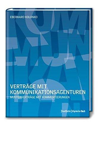 Vertrage mit Kommunikationsagenturen: Mustervertrage mit Kommentierungen - Eberhard Kolonko
