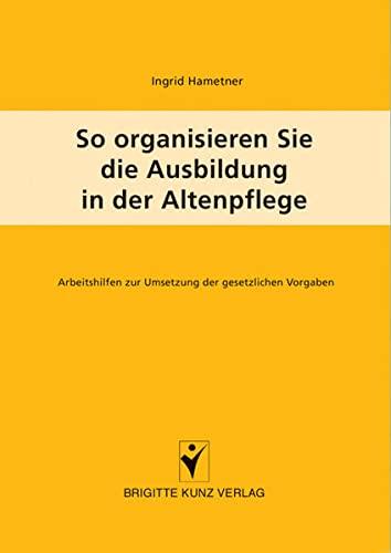 9783899934137: So organisieren Sie die Ausbildung in der Altenpflege: Arbeitshilfen zur Umsetzung der gesetzlichen Vorgaben