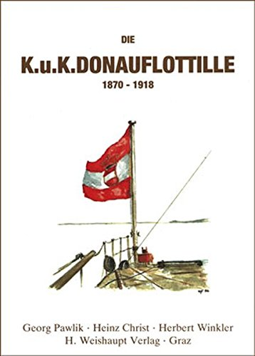 Die k. u. k. Donauflottille: 1870 - 1918.: Pawlik, Georg, Heinz Christ und Herbert Winkler;