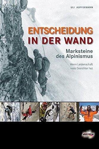 Entscheidung in der Wand : Marksteine des Alpinismus. Wenn Leidenschaft viele Gesichter hat - Uli Auffermann