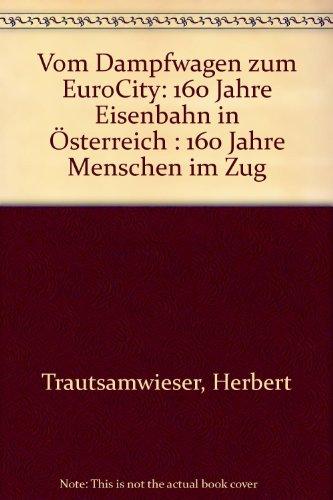 9783901207228: Vom Dampfwagen zum EuroCity: 160 Jahre Eisenbahn in Österreich : 160 Jahre Menschen im Zug