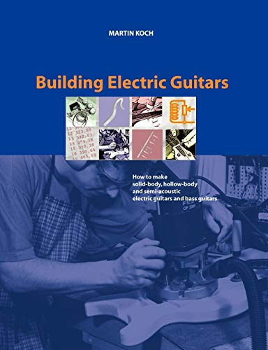 Building Electric Guitars: How to Make Solid-Body,: Koch, Martin; Luttenberger,
