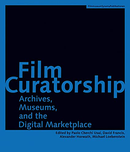9783901644245: Film Curatorship: Archives, Museums, and the Digital Marketplace (Austrian Film Museum Books)