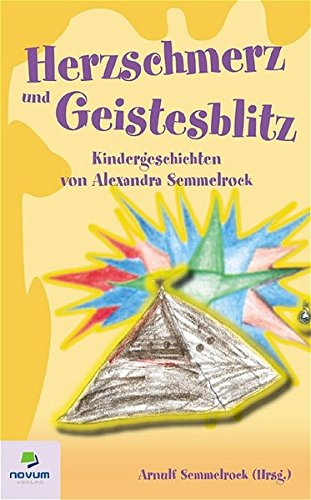Herzschmerz und Geistesblitz: Kindergeschichten von Alexandra Semmelrock: Semmelrock, Ing. Arnulf