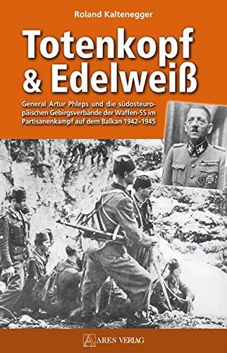 Totenkopf und Edelweiß: General Atrur Phleps und die südosteuropäischen Gebirgstruppen der ...