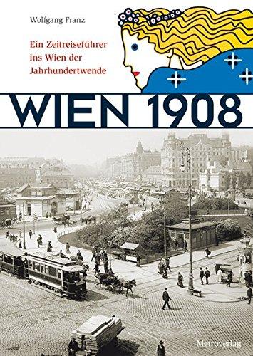 Wien 1908: Ein Zeitreiseführer ins Wien der Jahrhundertwende Franz, Wolfgang