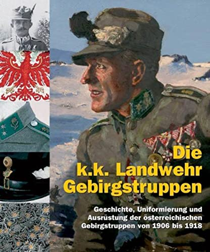 9783902526021: Die k.k. Landwehr-Gebirgstruppen: Geschichte und Uniformierung der österreichischen Gebirgstruppen von 1906 bis 1918
