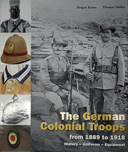 The German Colonial Troops from 1889 to 1918 History, Uniforms, Equipment