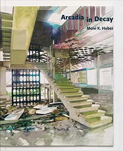 Moni K. Huber: Arcadia in Decay: Mrduljas, Maroje, Oberhollenzer, Gunther