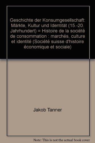 Geschichte der Konsumgesellschaft. Märkte, Kultur und Identität (15.-20. Jahrhundert). ...