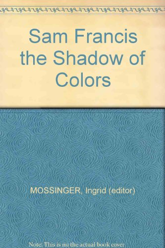 Sam Francis the Shadow of Colors: MOSSINGER, Ingrid (editor)