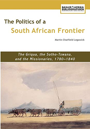 The Politics of a South African Frontier. The Griqua, the Sotho-Tswana and the Missionaries, 1780...