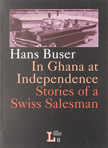 In Ghana at Independence. Stories of a Swiss Salesman (Lives, Legacies, Legends 6)