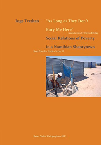 As Long as They Don't Bury Me Here. Social Relations of Poverty in a Namibian Shantytown (Basel N...