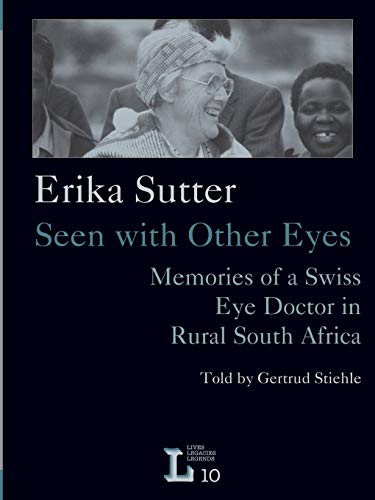 Seen with Other Eyes. Memories of a Swiss Eye Doctor in Rural South Africa (Lives, Legacies, Lege...