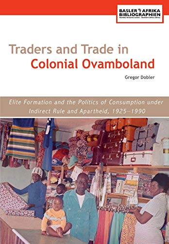 Traders and Trade in Colonial Ovamboland. Elite Formation and the Politics of Consumption under I...