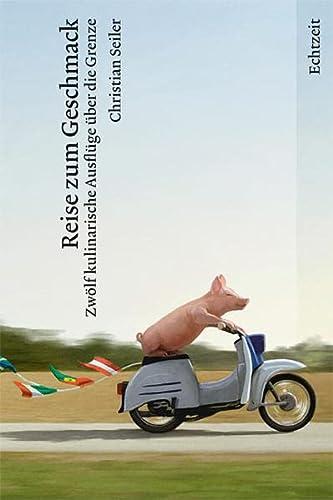 Reise zum Geschmack: Zwölf kulinarische Ausflüge über die Grenze - Seiler Christian, Roost Markus