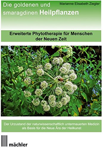 Die Goldenen und Smaragdinen Heilpflanzen: Erweiterte Phytotherapie für Menschen der Neuen Zeit - Ziegler, Marianne Elisabeth