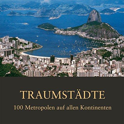 Traumstädte: 100 Metropolen auf allen Kontinenten