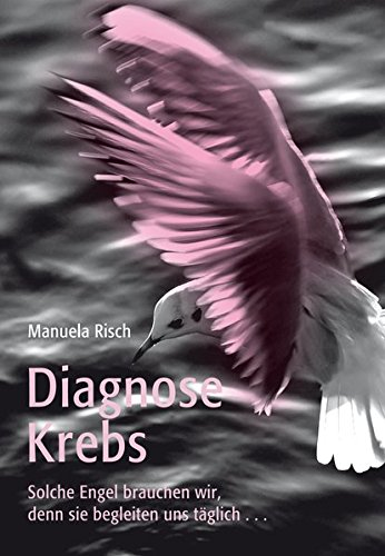 9783905881134: Diagnose Krebs: Solche Engel brauchen wir, denn sie begleiten uns täglich