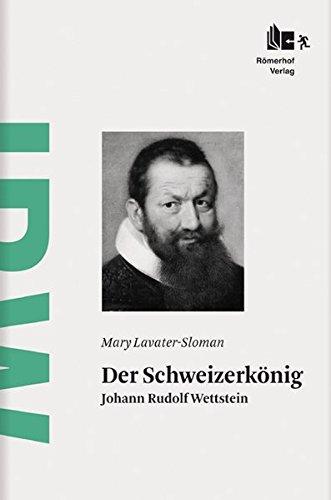 Der Schweizerkönig: Johann Rudolf Wettstein - Lavater-Sloman, Mary