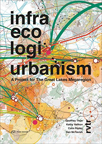 Infra Eco Logi Urbanism: A Project for the Great Lakes Megaregion: Th�n, Geoffrey, Velikov, Kathy, ...
